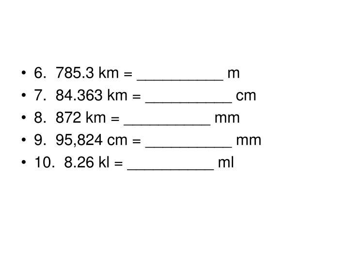 6. 785.3 km = __________ m