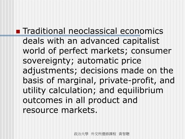 Traditional neoclassical economics deals with an advanced capitalist world of perfect markets; consumer sovereignty; automatic price adjustments; decisions made on the basis of marginal, private-profit, and utility calculation; and equilibrium outcomes in all product and resource markets.