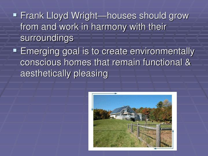 Frank Lloyd Wright—houses should grow from and work in harmony with their surroundings