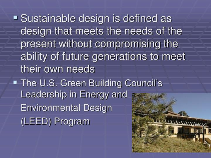 Sustainable design is defined as design that meets the needs of the present without compromising the ability of future generations to meet their own needs