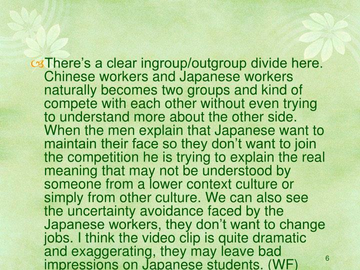 There's a clear ingroup/outgroup divide here. Chinese workers and Japanese workers naturally becomes two groups and kind of compete with each other without even trying to understand more about the other side. When the men explain that Japanese want to maintain their face so they don't want to join the competition he is trying to explain the real meaning that may not be understood by someone from a lower context culture or simply from other culture. We can also see the uncertainty avoidance faced by the Japanese workers, they don't want to change jobs. I think the video clip is quite dramatic and exaggerating, they may leave bad impressions on Japanese students. (WF)