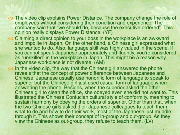 "The video clip explains Power Distance. The company change the role of employees without considering their condition and experience. The company said that ""we should do, because the executive ordered"". This opinion really displays Power Distance. (YF)"