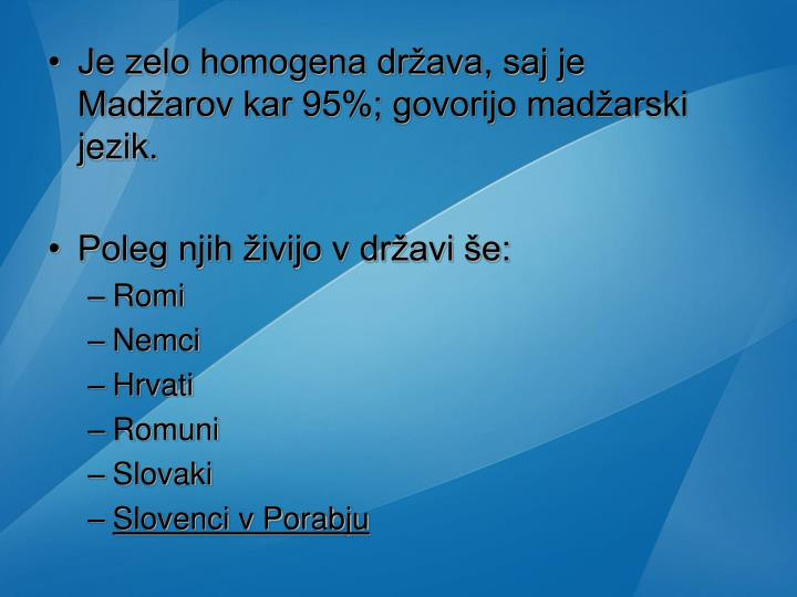 Je zelo homogena država, saj je Madžarov kar 95%; govorijo madžarski jezik.
