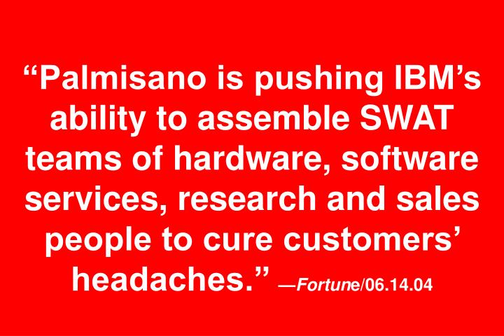 """""""Palmisano is pushing IBM's ability to assemble SWAT teams of hardware, software services, research and sales people to cure customers' headaches."""""""