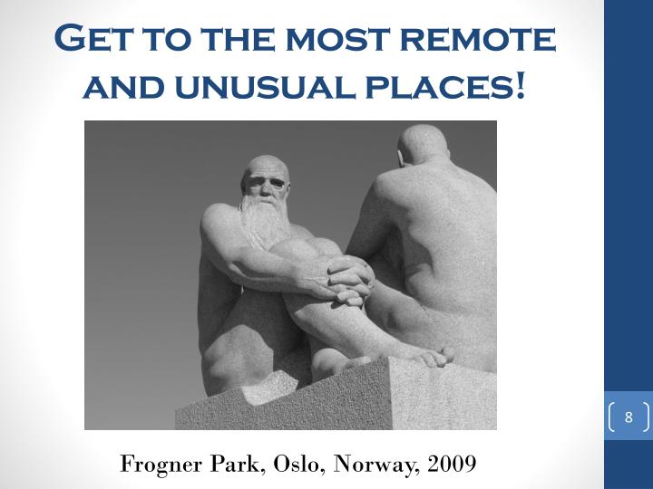 Get to the most remote and unusual places!