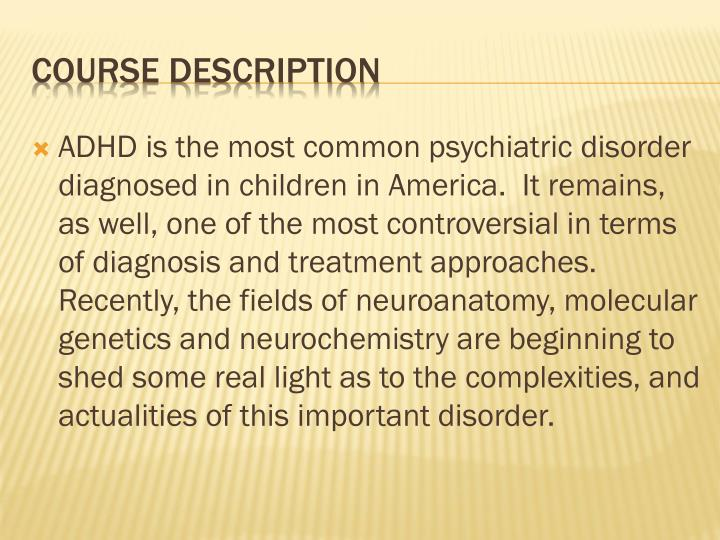 ADHD is the most common psychiatric disorder diagnosed in children in America.  It remains, as well, one of the most controversial in terms of diagnosis and treatment approaches.  Recently, the fields of neuroanatomy, molecular genetics and neurochemistry are beginning to shed some real light as to the complexities, and actualities of this important disorder.