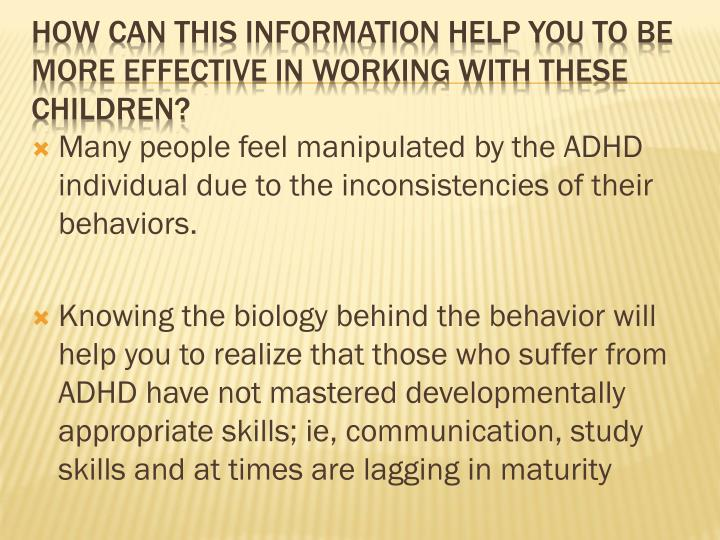 Many people feel manipulated by the ADHD individual due to the inconsistencies of their behaviors.