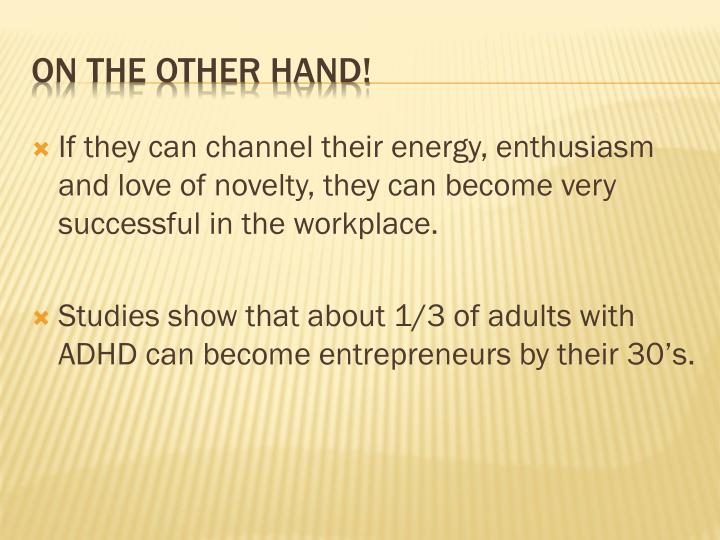 If they can channel their energy, enthusiasm and love of novelty, they can become very successful in the workplace.