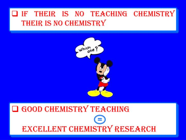 If their is no Teaching Chemistry their is no Chemistry