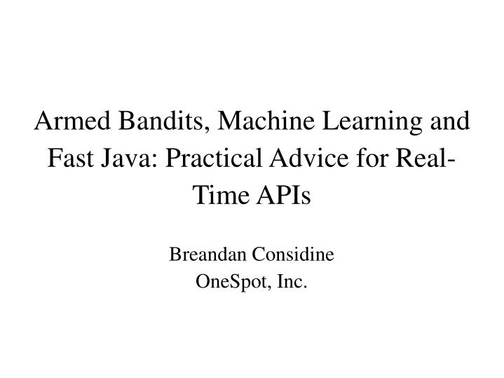 Armed Bandits, Machine Learning and Fast Java: Practical Advice for Real-Time APIs
