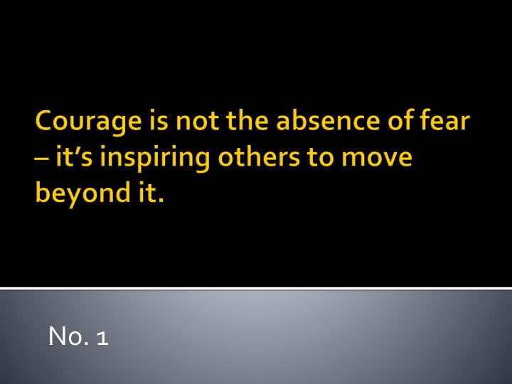 Courage is not the absence of fear it s inspiring others to move beyond it