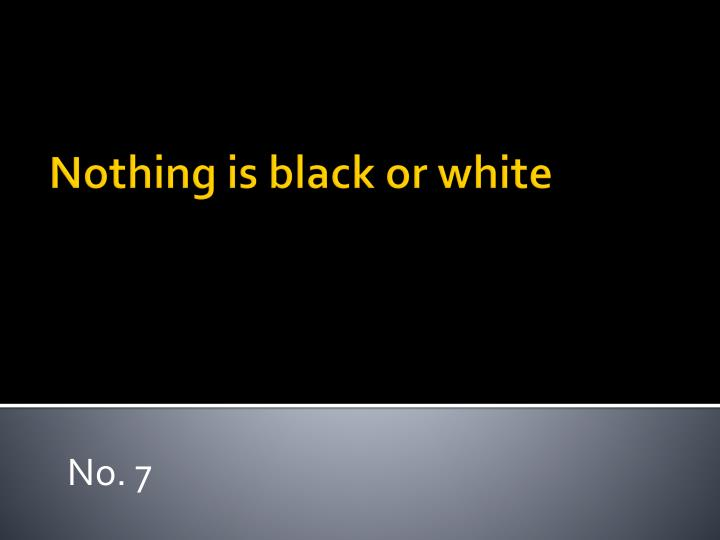 Nothing is black or white