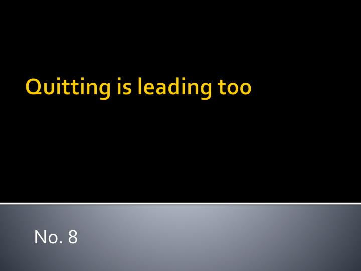 Quitting is leading too