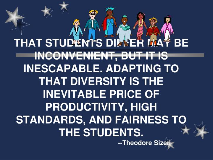 THAT STUDENTS DIFFER MAY BE INCONVENIENT, BUT IT IS INESCAPABLE. ADAPTING TO THAT DIVERSITY IS THE INEVITABLE PRICE OF PRODUCTIVITY, HIGH STANDARDS, AND FAIRNESS TO THE STUDENTS.