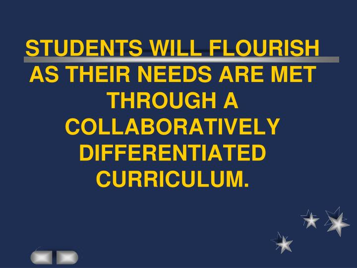 STUDENTS WILL FLOURISH AS THEIR NEEDS ARE MET THROUGH A COLLABORATIVELY DIFFERENTIATED CURRICULUM.