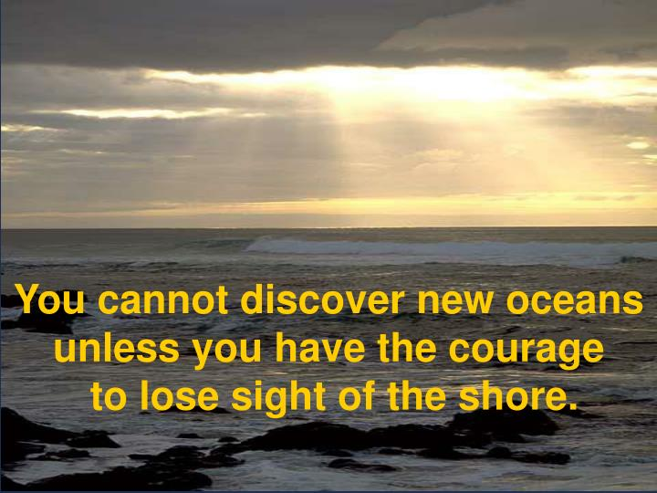 You cannot discover new oceans unless you have the courage to lose sight of the shore