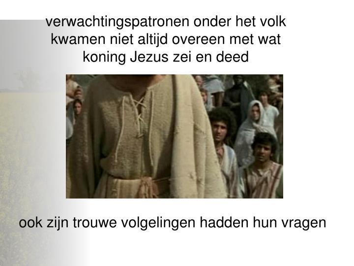 verwachtingspatronen onder het volk kwamen niet altijd overeen met wat koning Jezus zei en deed