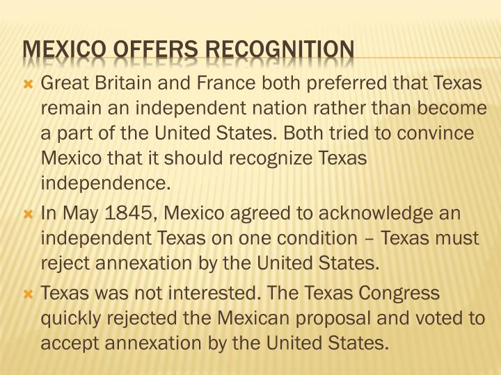 Great Britain and France both preferred that Texas remain an independent nation rather than become a part of the United States. Both tried to convince Mexico that it should recognize Texas independence.