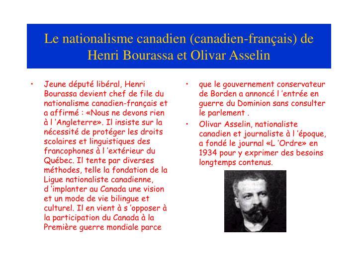 Jeune député libéral, Henri Bourassa devient chef de file du nationalisme canadien-français et a affirmé : «Nous ne devons rien  à l'Angleterre». Il insiste sur la nécessité de protéger les droits scolaires et linguistiques des francophones à l'extérieur du Québec. Il tente par diverses méthodes, telle la fondation de la Ligue nationaliste canadienne, d'implanter au Canada une vision et un mode de vie bilingue et culturel. Il en vient à s'opposer à la participation du Canada à la Première guerre mondiale parce