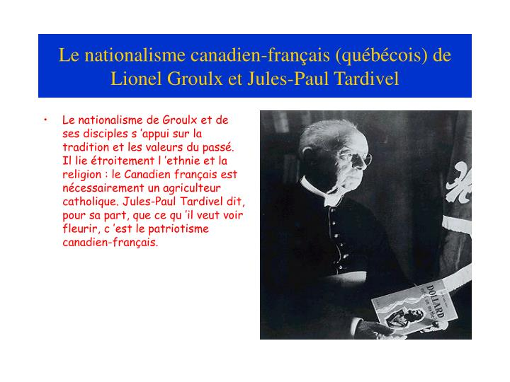 Le nationalisme de Groulx et de ses disciples s'appui sur la tradition et les valeurs du passé. Il lie étroitement l'ethnie et la religion : le Canadien français est nécessairement un agriculteur catholique. Jules-Paul Tardivel dit, pour sa part, que ce qu'il veut voir fleurir, c'est le patriotisme canadien-français.
