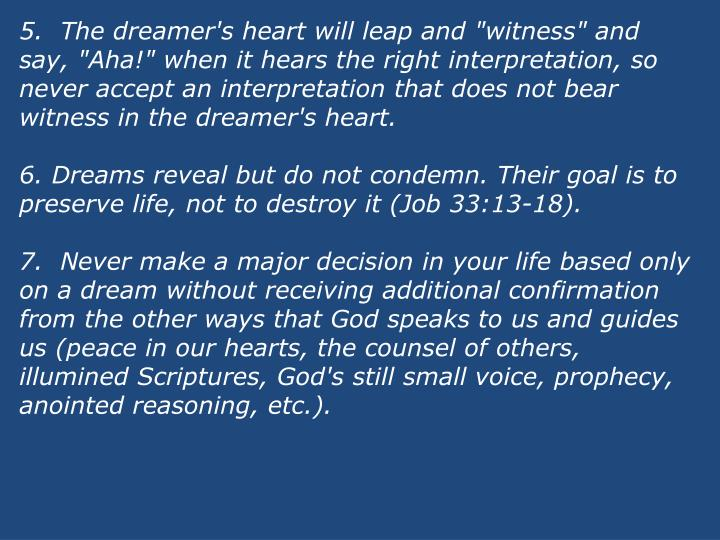 "5.  The dreamer's heart will leap and ""witness"" and say, ""Aha!"" when it hears the right interpretation, so never accept an interpretation that does not bear witness in the dreamer's heart."