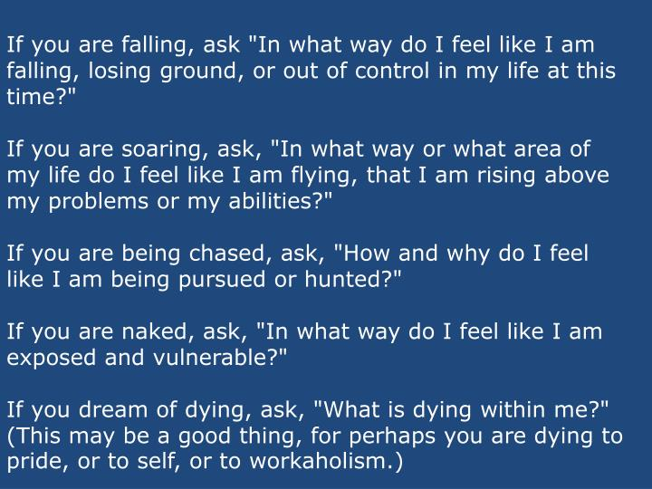 "If you are falling, ask ""In what way do I feel like I am falling, losing ground, or out of control in my life at this time?"""