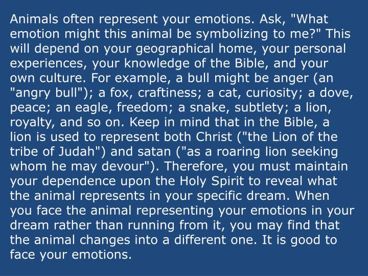 "Animals often represent your emotions. Ask, ""What emotion might this animal be symbolizing to me?"" This will depend on your geographical home, your personal experiences, your knowledge of the Bible, and your own culture. For example, a bull might be anger (an ""angry bull""); a fox, craftiness; a cat, curiosity; a dove, peace; an eagle, freedom; a snake, subtlety; a lion, royalty, and so on. Keep in mind that in the Bible, a lion is used to represent both Christ (""the Lion of the tribe of Judah"") and satan (""as a roaring lion seeking whom he may devour""). Therefore, you must maintain your dependence upon the Holy Spirit to reveal what the animal represents in your specific dream. When you face the animal representing your emotions in your dream rather than running from it, you may find that the animal changes into a different one. It is good to face your emotions."