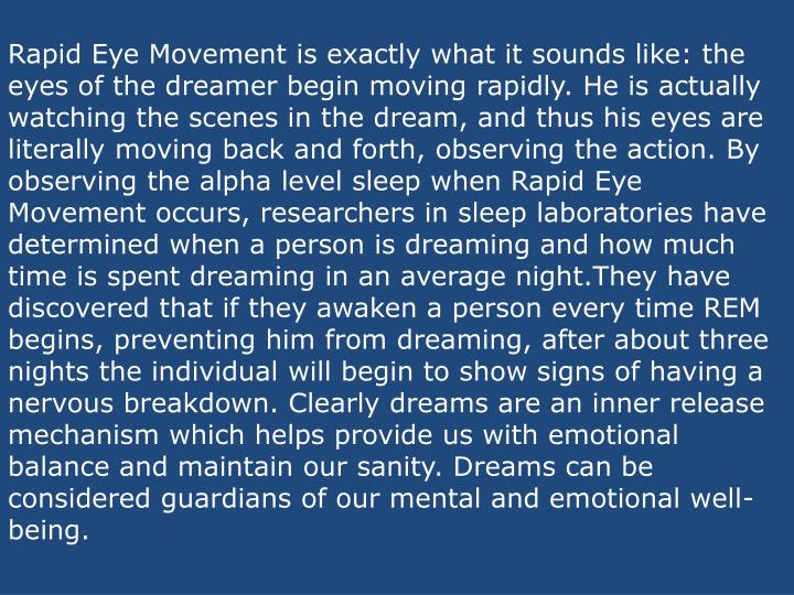 Rapid Eye Movement is exactly what it sounds like: the eyes of the dreamer begin moving rapidly. He is actually watching the scenes in the dream, and thus his eyes are literally moving back and forth, observing the action. By observing the alpha level sleep when Rapid Eye Movement occurs, researchers in sleep laboratories have determined when a person is dreaming and how much time is spent dreaming in an average night.They have discovered that if they awaken a person every time REM begins, preventing him from dreaming, after about three nights the individual will begin to show signs of having a nervous breakdown. Clearly dreams are an inner release mechanism which helps provide us with emotional balance and maintain our sanity. Dreams can be considered guardians of our mental and emotional well-being.