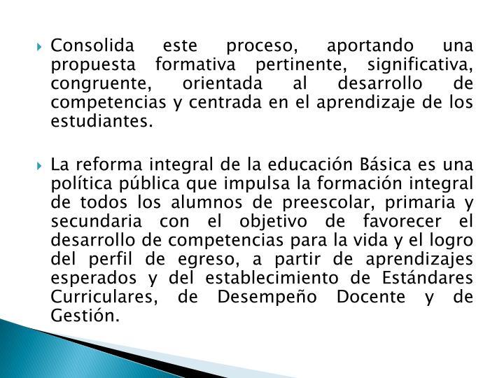 Consolida este proceso, aportando una propuesta formativa pertinente, significativa, congruente, orientada al desarrollo de competencias y centrada en el aprendizaje de los estudiantes.