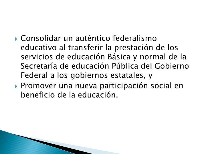 Consolidar un auténtico federalismo educativo al transferir la prestación de los servicios de educación Básica y normal de la Secretaría de educación Pública del Gobierno Federal a los gobiernos estatales, y