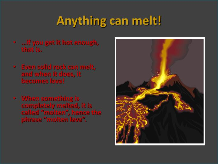 Anything can melt!