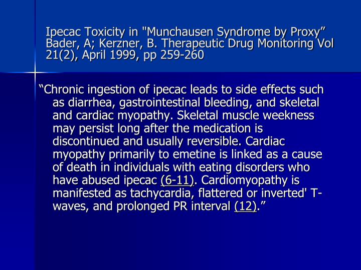 """Ipecac Toxicity in """"Munchausen Syndrome by Proxy"""" Bader, A; Kerzner, B. Therapeutic Drug Monitoring Vol 21(2),April 1999,pp 259-260"""