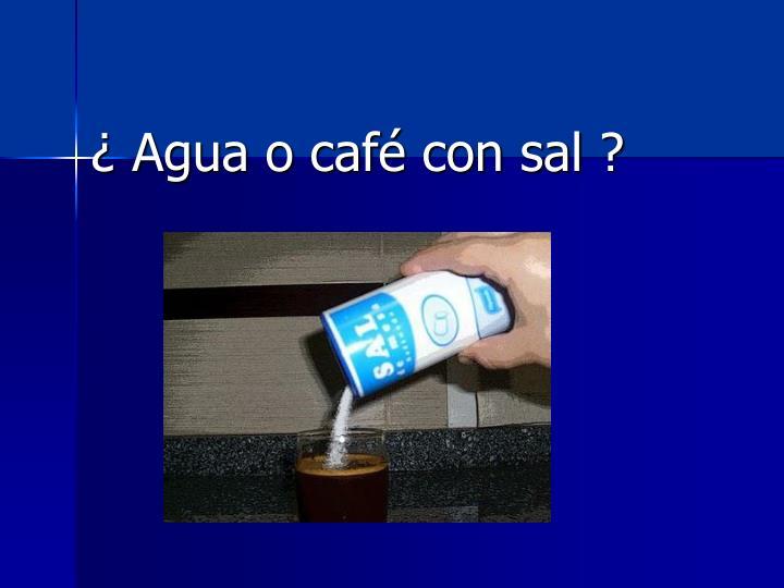 ¿ Agua o café con sal ?