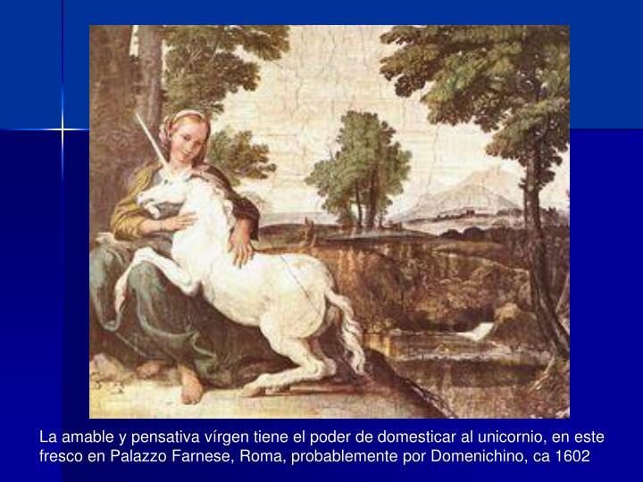 La amable y pensativa vírgen tiene el poder de domesticar al unicornio, en este fresco en Palazzo Farnese, Roma, probablemente por Domenichino, ca 1602