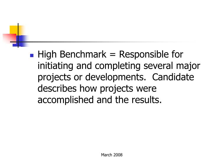 High Benchmark = Responsible for initiating and completing several major projects or developments. Candidate describes how projects were accomplished and the results.
