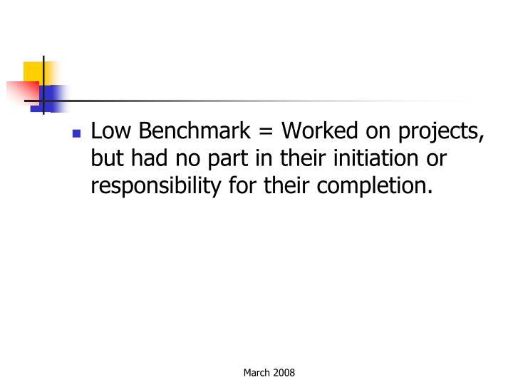 Low Benchmark = Worked on projects, but had no part in their initiation or responsibility for their completion.