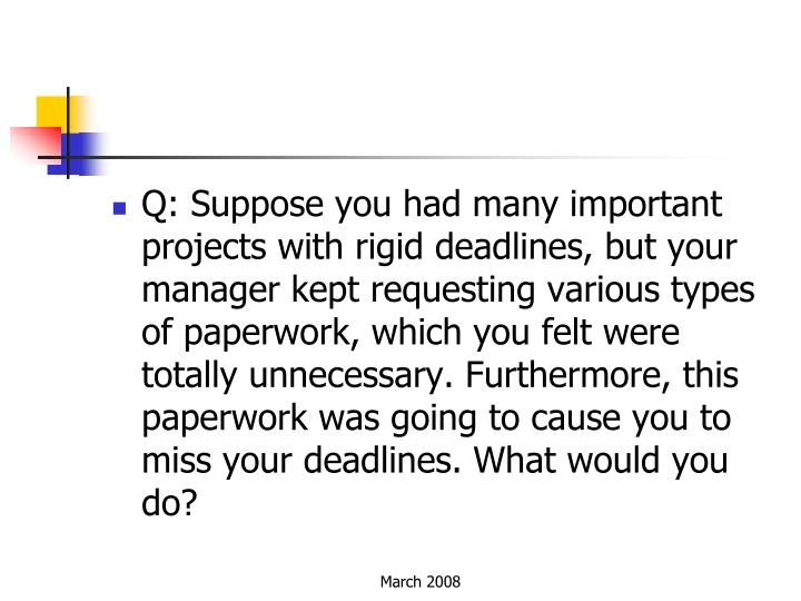 Q: Suppose you had many important projects with rigid deadlines, but your manager kept requesting various types of paperwork, which you felt were totally unnecessary. Furthermore, this paperwork was going to cause you to miss your deadlines. What would you do?