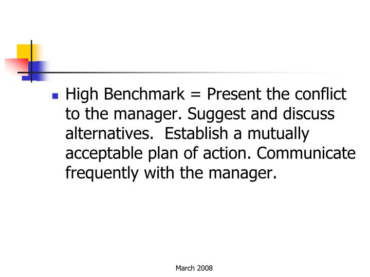 High Benchmark = Present the conflict to the manager. Suggest and discuss alternatives. Establish a mutually acceptable plan of action.Communicate frequently with the manager.