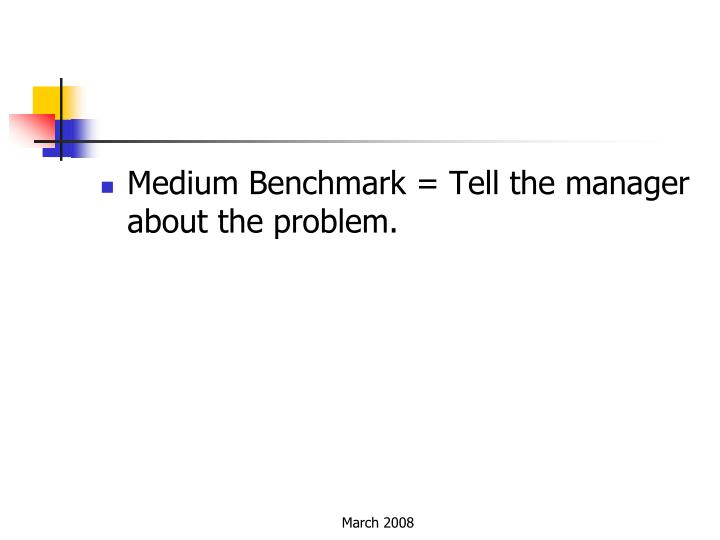 Medium Benchmark = Tell the manager about the problem.