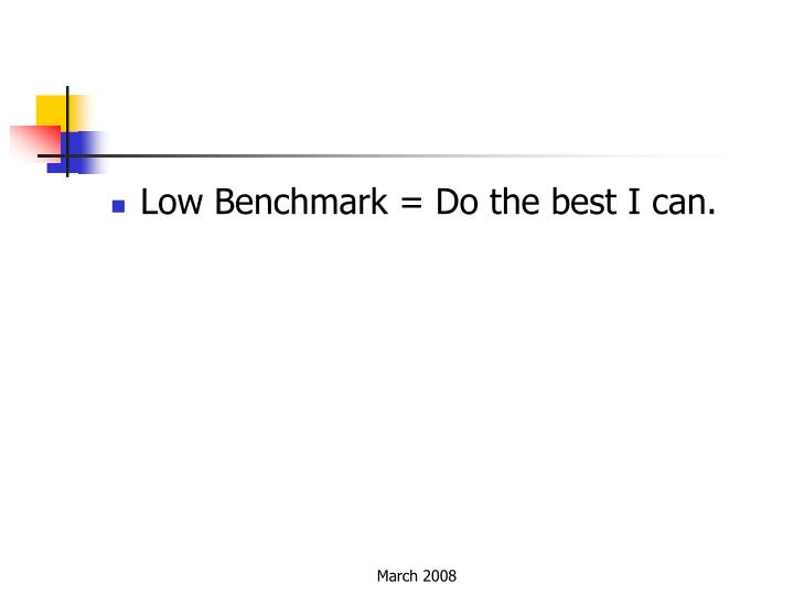 Low Benchmark = Do the best I can.