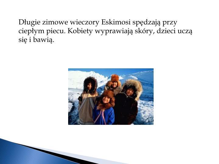 Długie zimowe wieczory Eskimosi spędzają przy ciepłym piecu. Kobiety wyprawiają skóry, dzieci uczą się i bawią.