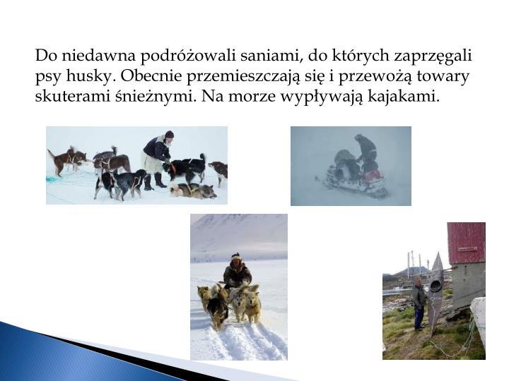 Do niedawna podróżowali saniami, do których zaprzęgali psy husky. Obecnie przemieszczają się i przewożą towary
