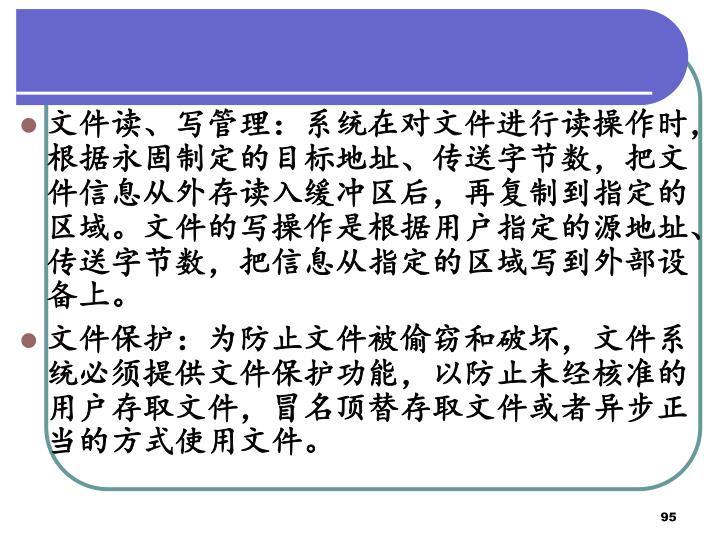 文件读、写管理:系统在对文件进行读操作时,根据永固制定的目标地址、传送字节数,把文件信息从外存读入缓冲区后,再复制到指定的区域。文件的写操作是根据用户指定的源地址、传送字节数,把信息从指定的区域写到外部设备上。