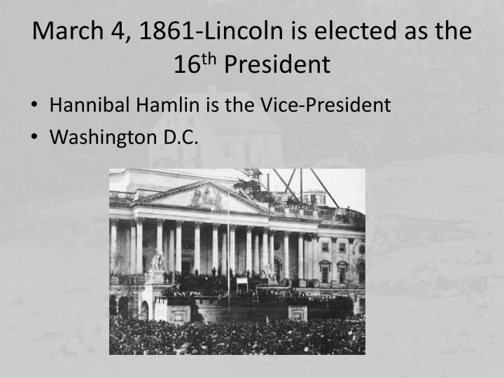 March 4, 1861-Lincoln is elected as the 16