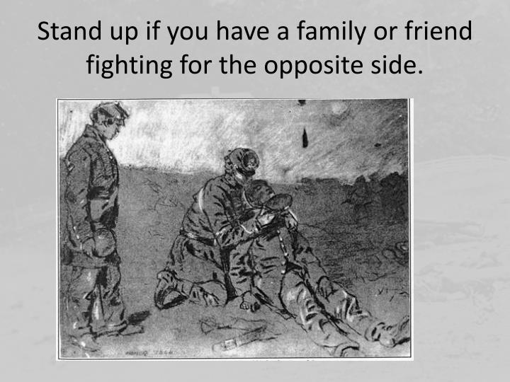 Stand up if you have a family or friend fighting for the opposite side.