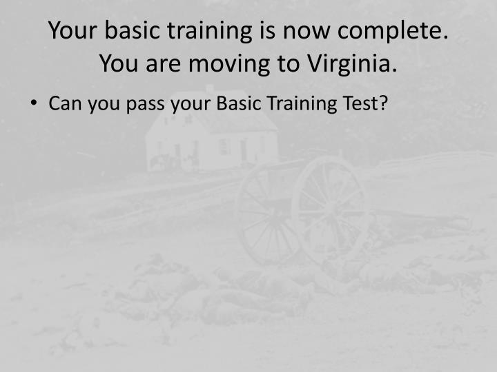 Your basic training is now complete.  You are moving to Virginia.