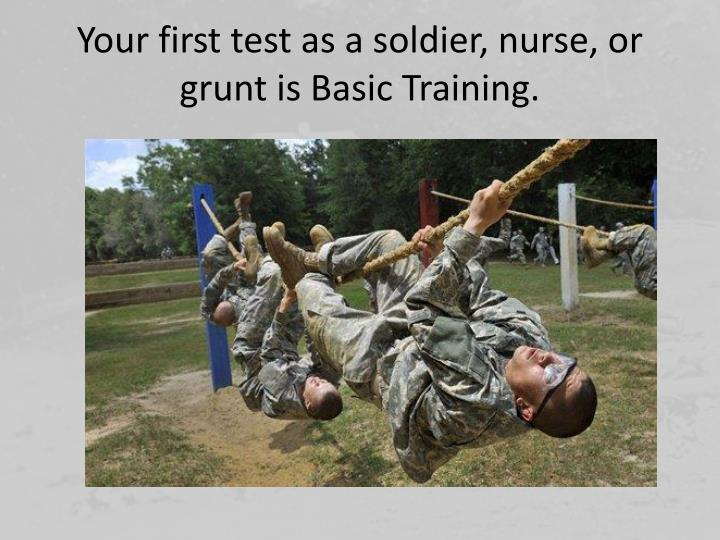 Your first test as a soldier, nurse, or grunt is Basic Training.