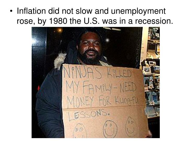 Inflation did not slow and unemployment rose, by 1980 the U.S. was in a recession.