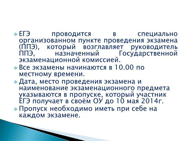 ЕГЭ проводится в специально организованном пункте проведения экзамена (ППЭ), который возглавляет руководитель ППЭ, назначенный Государственной экзаменационной комиссией.
