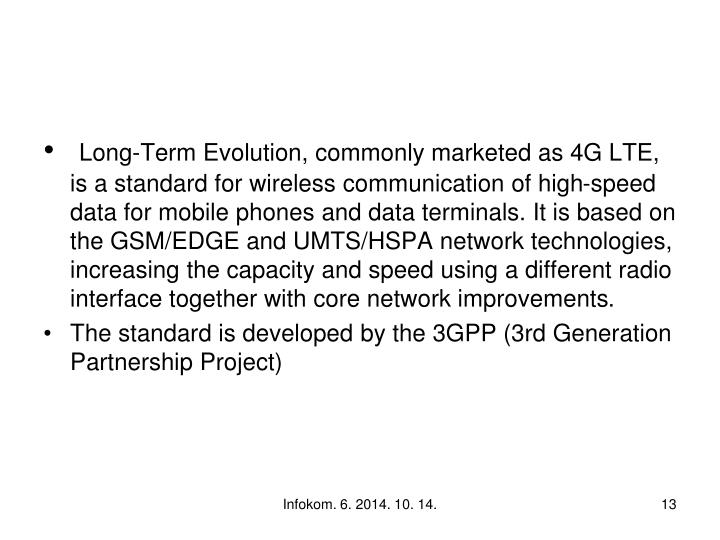 Long-Term Evolution, commonly marketed as 4G LTE, is a standard for wireless communication of high-speed data for mobile phones and data terminals. It is based on the GSM/EDGE and UMTS/HSPA network technologies, increasing the capacity and speed using a different radio interface together with core network improvements